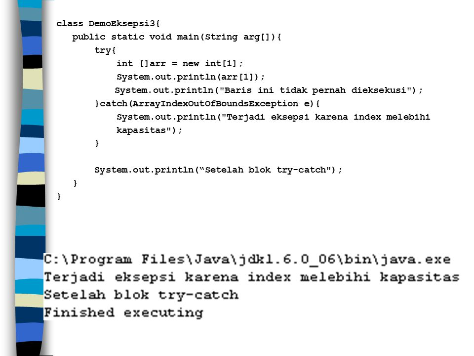 class DemoEksepsi3{ public static void main(String arg[]){ try{ int []arr = new int[1]; System.out.println(arr[1]); System.out.println( Baris ini tidak pernah dieksekusi ); }catch(ArrayIndexOutOfBoundsException e){ System.out.println( Terjadi eksepsi karena index melebihi kapasitas ); } System.out.println( Setelah blok try-catch );